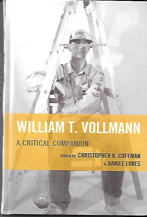 William T. Vollmann A Critical Companion. Contributions by George Bauer; Carla Bolte; Aaron Chandler; Heather Corcoran; John K. Cos; Okla Elliott; James Franco; Jonathan Franzen; Michael Glawogger; Mariya Gusev; Joshua Jensen; Priscilla Juvelis; Miles; Larry McCaffery; Francoise Palleau-Papin; Melissa Petro; Jordan A. Rothacker; Bryan Santin; Geoffrey D. Smith; Mary Austin Speaker; Michael K. Walonen and Buell Wisner. William T. Vollmann, Christopher K. Coffman, Daniel Lukes.