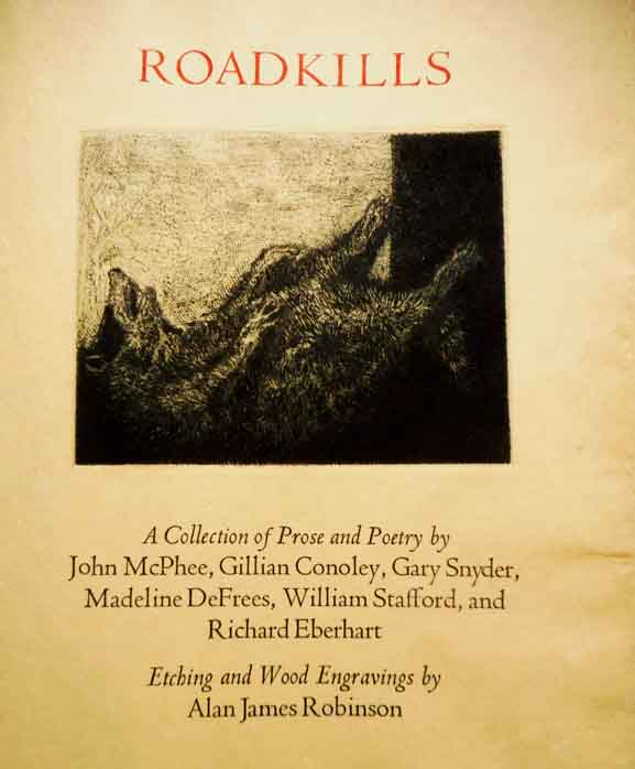 Roadkills. A Collection of Prose and Poetry. Illustrated by Alan James Robinson. Texts by John McPhee, Gillian Connelly, Gary Snyder, Madeline DeFrees, William Stafford and Richard Eberhart. John Cheloniidae Press. McPhee.
