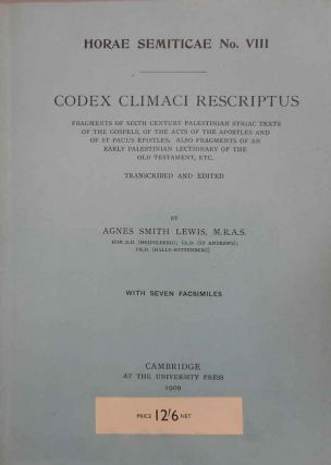 Codex climaci rescriptus. Frangments of Sixth Century Palestinian Syriac Texts of the Gospels, of the Acts of the Apostles and of St. Paul's Epistles. Also Fragments of an Early Palestinian Lectionary of the Old Testament, etc. Transcribed and Edited by Agnes Smith Lewis. With Seven Facsimiles. Horae Emiticae No. VIII. Dr. Agnes Smith Lewis.